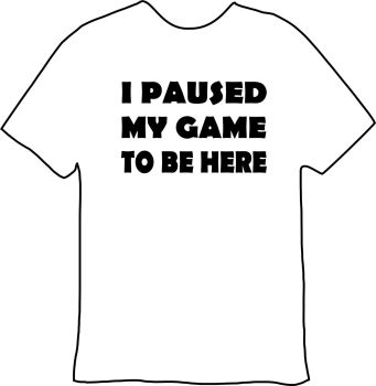 I Paused My Game To Be Here Tee