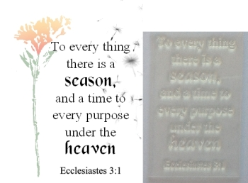 To every thing there is a season Ecc 3:1