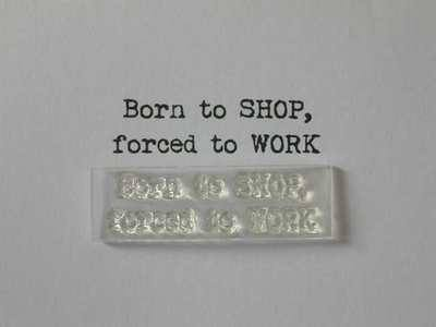Born to Shop, forced to Work, typewriter stamp