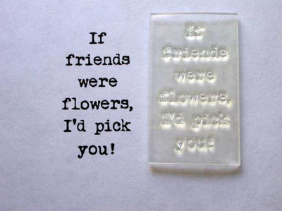If friends were flowers, typewriter verse stamp