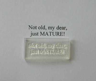 Not old, my dear, just MATURE!