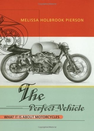 Melissa Holbrook Pierson - The Perfect Vehicle - What It Is About Motorcycl