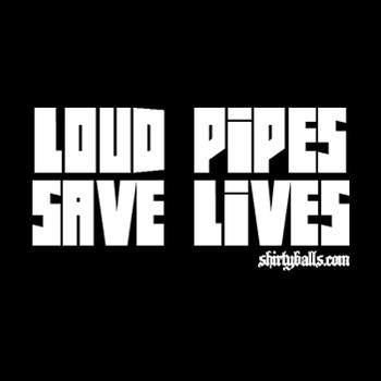 Loud Pipes Save Lives www.shirtyballs.com