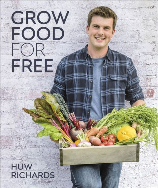 Grow Food for Free : The easy, sustainable, zero-cost way to a plentiful harvest by Huw Edwards