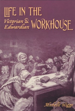 Life in the Victorian & Edwardian Workhouse by Michelle Higgs