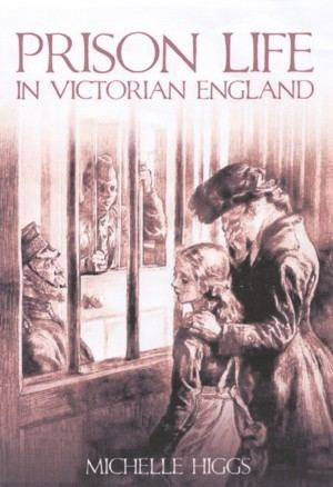 Prision Life in Victorian England by Michelle Higgs