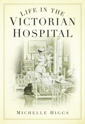 Life in the Victorian Hospital by Michelle Higgs