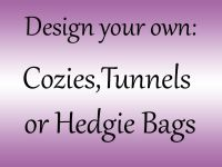 <!--001--> Design your own Cozy,Hedgie bag or Tunnel