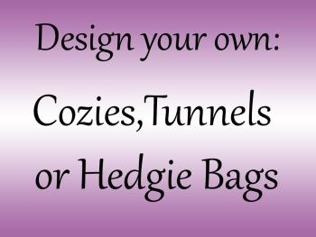 Design your own Cozy,Hedgie bag or Tunnel