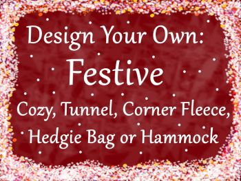Design your own Festive Cozy, Tunnel, Corner fleece,Hammock or Hedgie Bag
