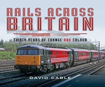 Image showing the cover of Rails Across Britain: Thirty Years of Change and Colour by David Cable