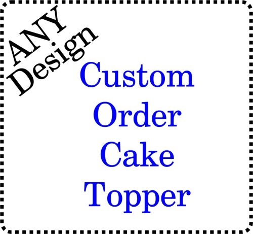 .....Custom Order Personalised Acrylic Cake Topper ANY Design