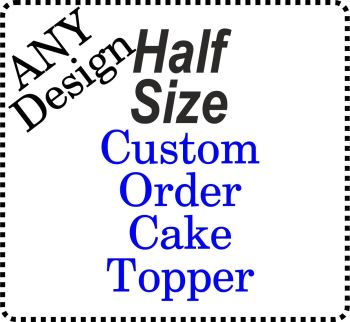 ...HALF SIZE - CUSTOM - NEW design Cake Topper