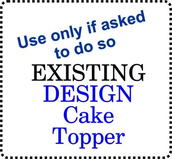 .......USE if asked only! ..... Acrylic Cake Topper ANY EXISTING Design