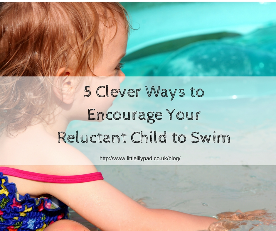 LLP - 5 Clever Ways to Encourage Your Reluctant Child to Swim
