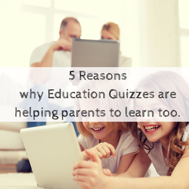 5 Reasons Why Education Quizzes are helping parents to learn too.