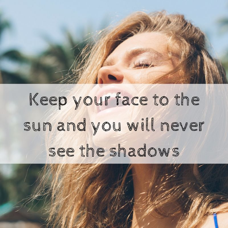 Keep your face to the sun and you will never see the shadows