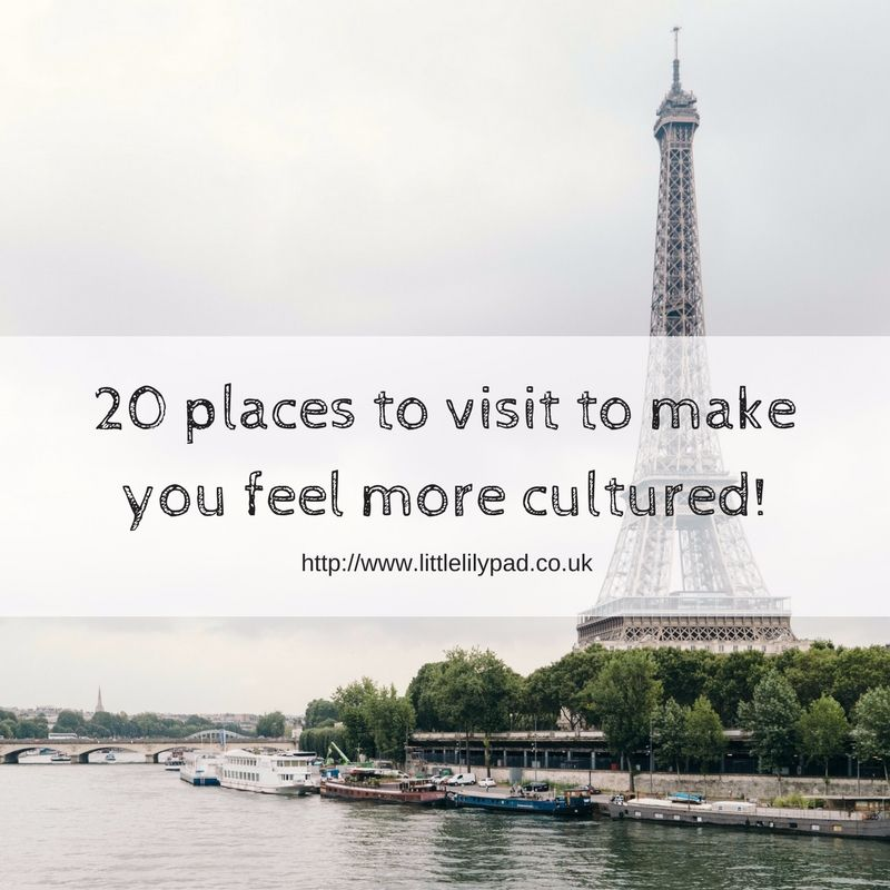 20 places to visit to make you feel more cultured!
