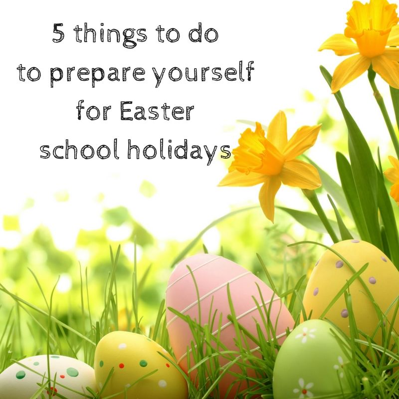 5 things to do to prepare yourself for Easter school holidays