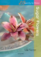 20 Twenty to Make Sugar Flowers by Lisa Slatter