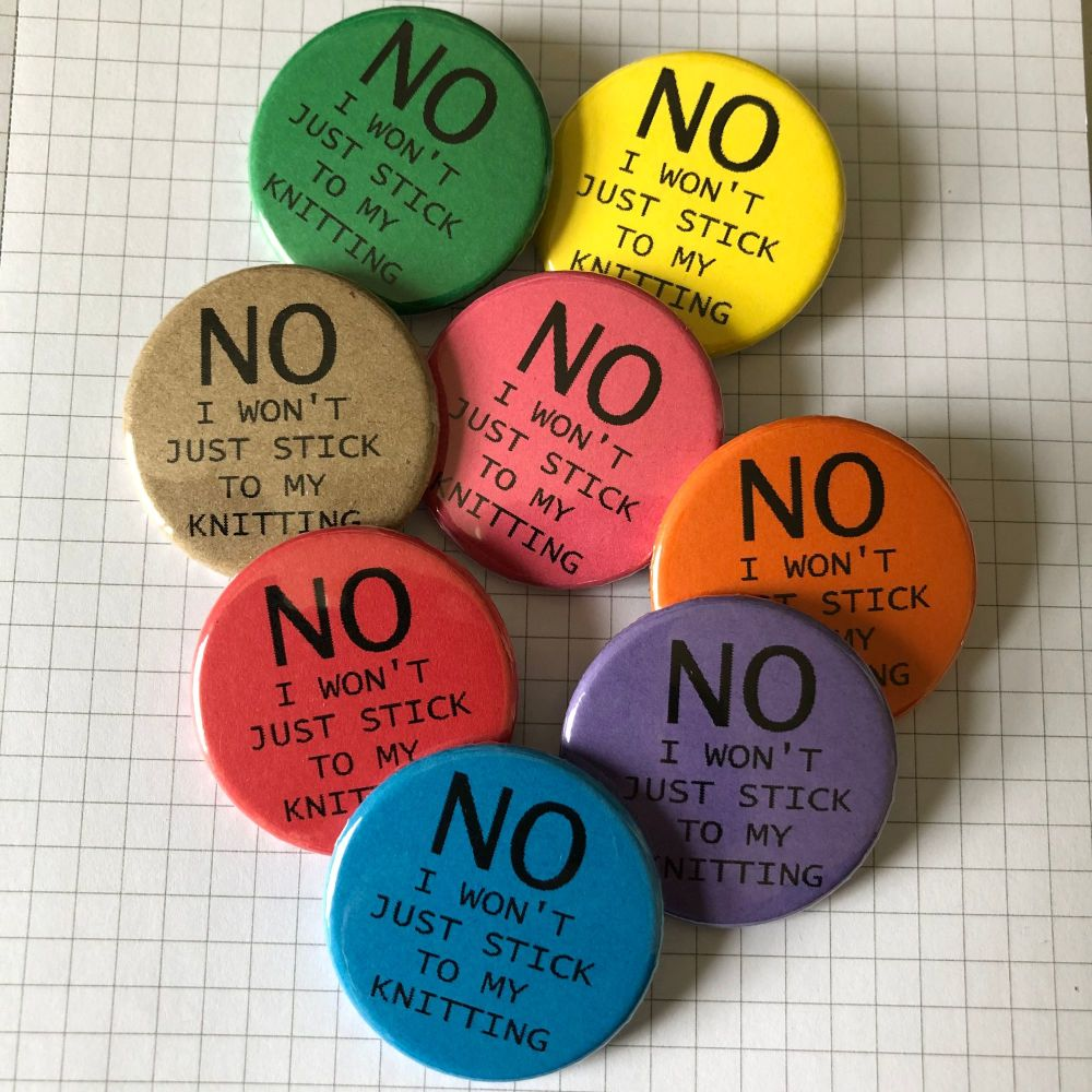 NO I WON'T JUST STICK TO MY KNITTING button badge