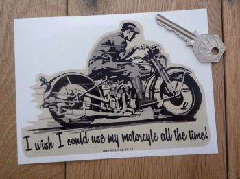 "I Wish I Could Use My Motorcycle All The Time! Sticker. 6""."
