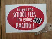 """Forget The School Fees I'm Going Racing Sticker. 5""""."""