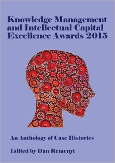 Knowledge Management and Intellectual Capital Excellence Awards 2015: An Anthology of Case Histories