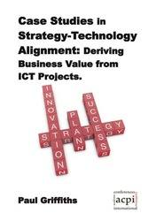 <!--100-->Case Studies in Strategy-Technology Alignment: Deriving Business Value from ICT Projects