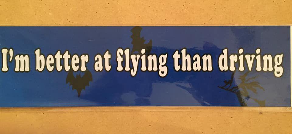 Fun bumper sticker, I'm better at flying than driving
