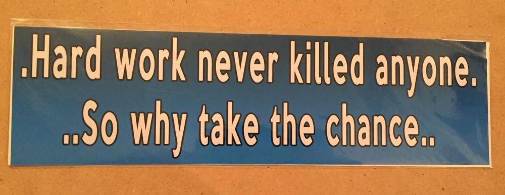 Fun bumper sticker, Hard work never killed anyone so why take the chance