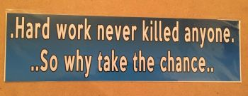 Fun bumper sticker, Hard work never killed anyone so why take the chance