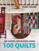 Use Scraps, Sew Blocks, Make 100 Quilts by Stuart Hillard