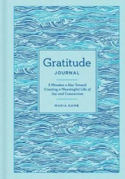 Gratitude Journal : 5 Minutes a Day Toward Creating a Meaningful Life of Joy and Connection