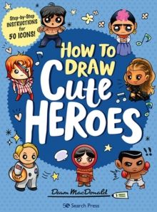 How to Draw Cute Heroes : Step-By-Step Instructions for 50 Icons! by Dawn MacDonald