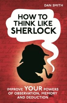 How to Think Like Sherlock : Improve Your Powers of Observation, Memory and Deduction by Daniel Smith