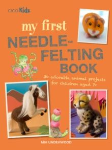 My First Needle-Felting Book : 30 Adorable Animal Projects for Children Aged 7+ by Mia Underwood