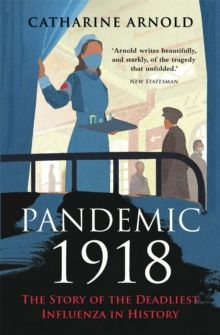 Pandemic 1918 : The Story of the Deadliest Influenza in History by Catharine Arnold
