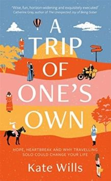 A Trip of One's Own : Hope, heartbreak and why travelling solo could change your life by Kate Wills