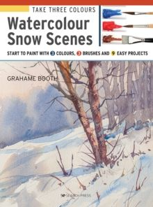 Take Three Colours: Watercolour Snow Scenes : Start to Paint with 3 Colours, 3 Brushes and 9 Easy Projects by Grahame Booth (Author)