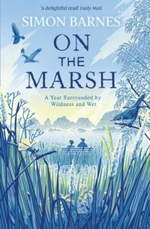 On the Marsh : A Year Surrounded by Wildness and Wet by Simon Barnes