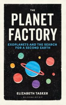 The Planet Factory : Exoplanets and the Search for a Second Earth by Elizabeth Tasker
