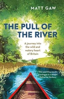 The Pull of the River : A Journey Into the Wild and Watery Heart of Britain by Matt Gaw