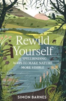Rewild Yourself : 23 Spellbinding Ways to Make Nature More Visible by Simon Barnes