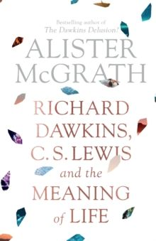 Richard Dawkins, C. S. Lewis and the Meaning of Life by Alister DPhil DD McGrath