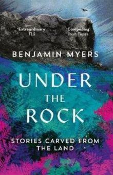 Under the Rock : Stories Carved From the Land by Benjamin Myers