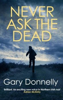 Never Ask the Dead : The thunderous Belfast-set crime series by Gary Donnelly