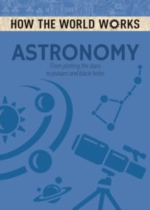 How the World Works: Astronomy : From plotting the stars to pulsars and black holes by Anne Rooney