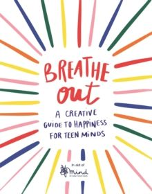 Breathe Out : A Creative Guide to Happiness for Teen Minds by MIND