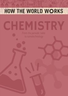 How the World Works: Chemistry : From the periodic table to nanotechnology by Anne Rooney